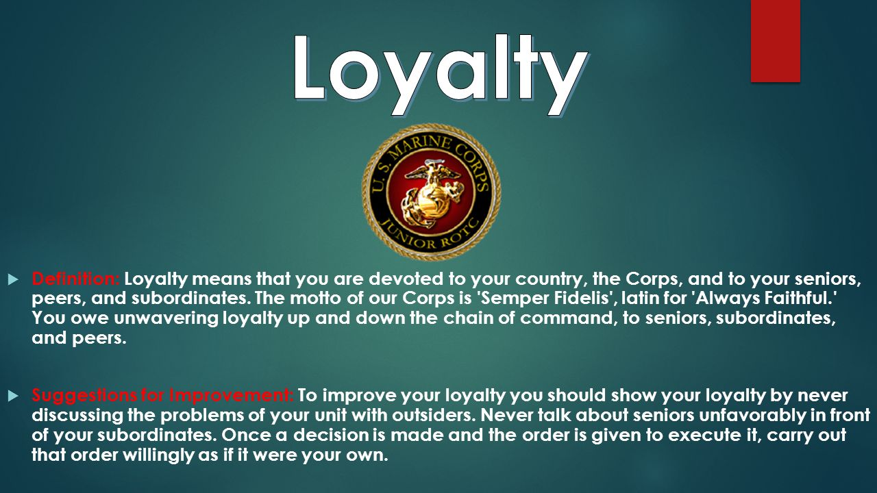  Definition: Loyalty means that you are devoted to your country, the Corps, and to your seniors, peers, and subordinates.
