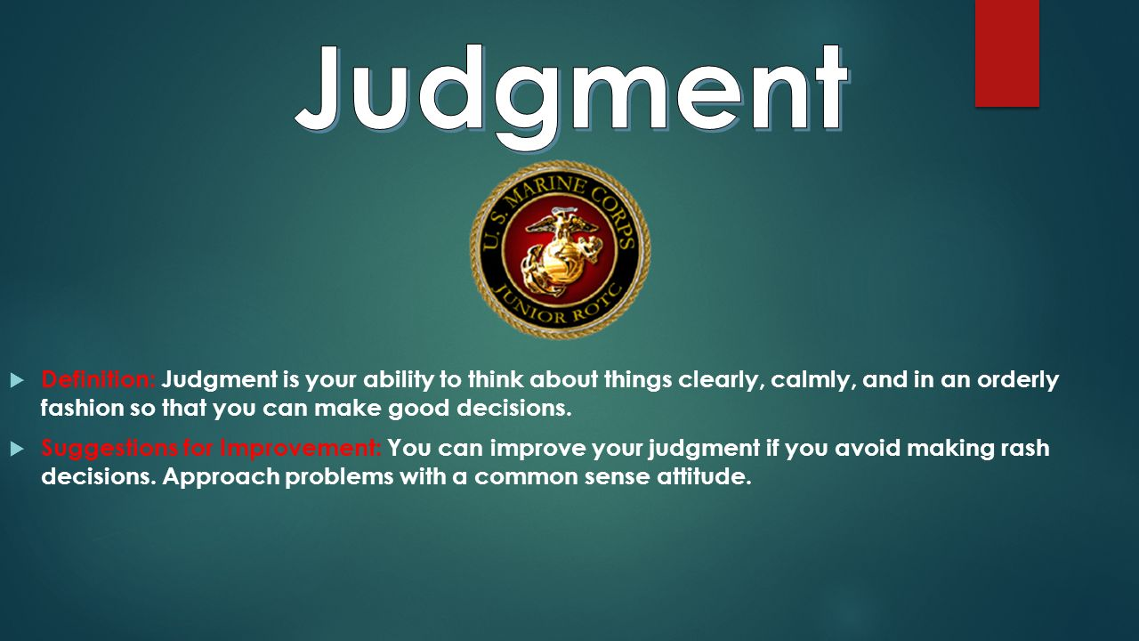  Definition: Judgment is your ability to think about things clearly, calmly, and in an orderly fashion so that you can make good decisions.