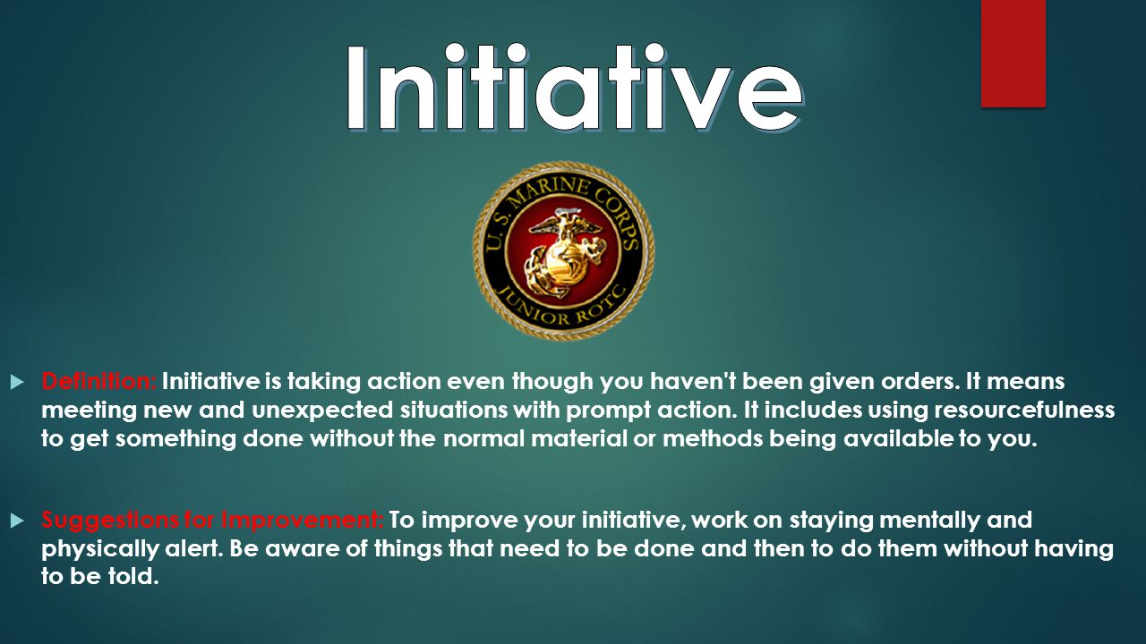  Definition: Initiative is taking action even though you haven t been given orders.
