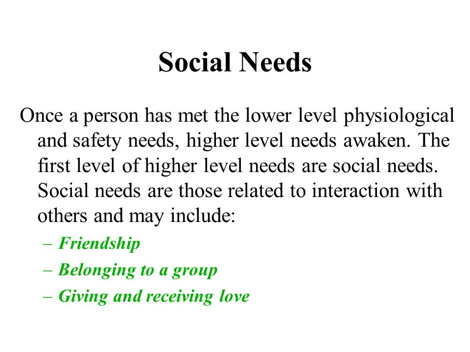 Social Needs Once a person has met the lower level physiological and safety needs, higher level needs awaken.