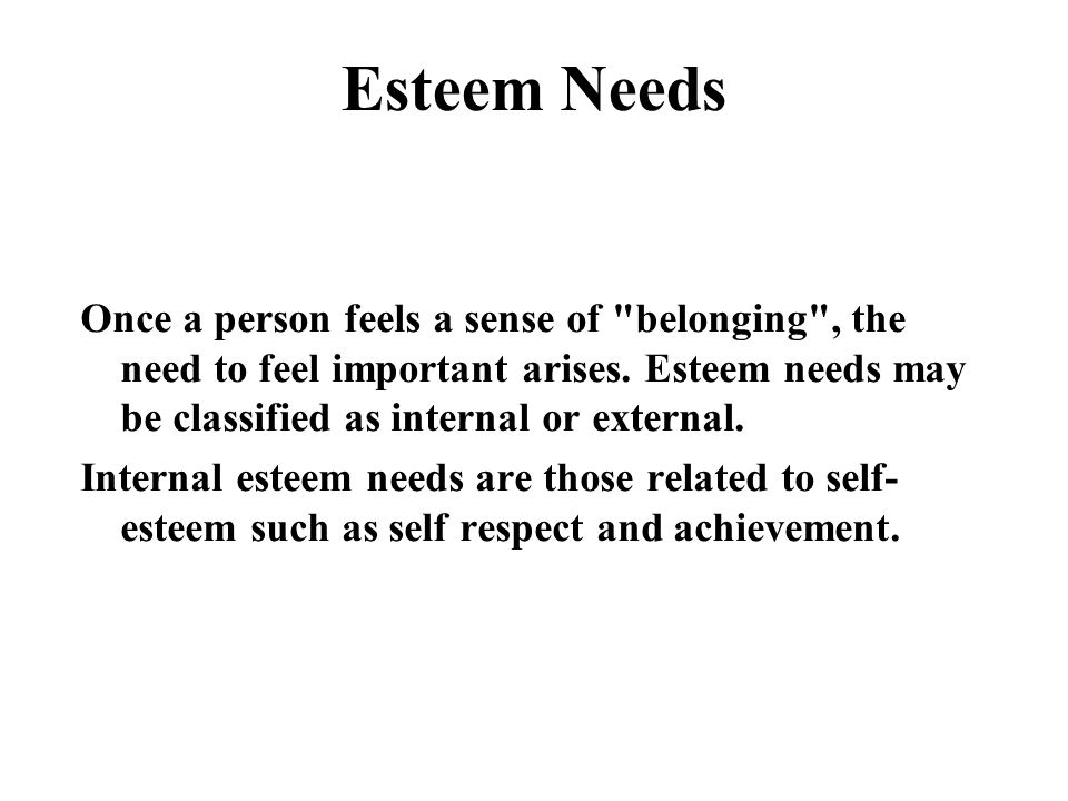 Esteem Needs Once a person feels a sense of belonging , the need to feel important arises.