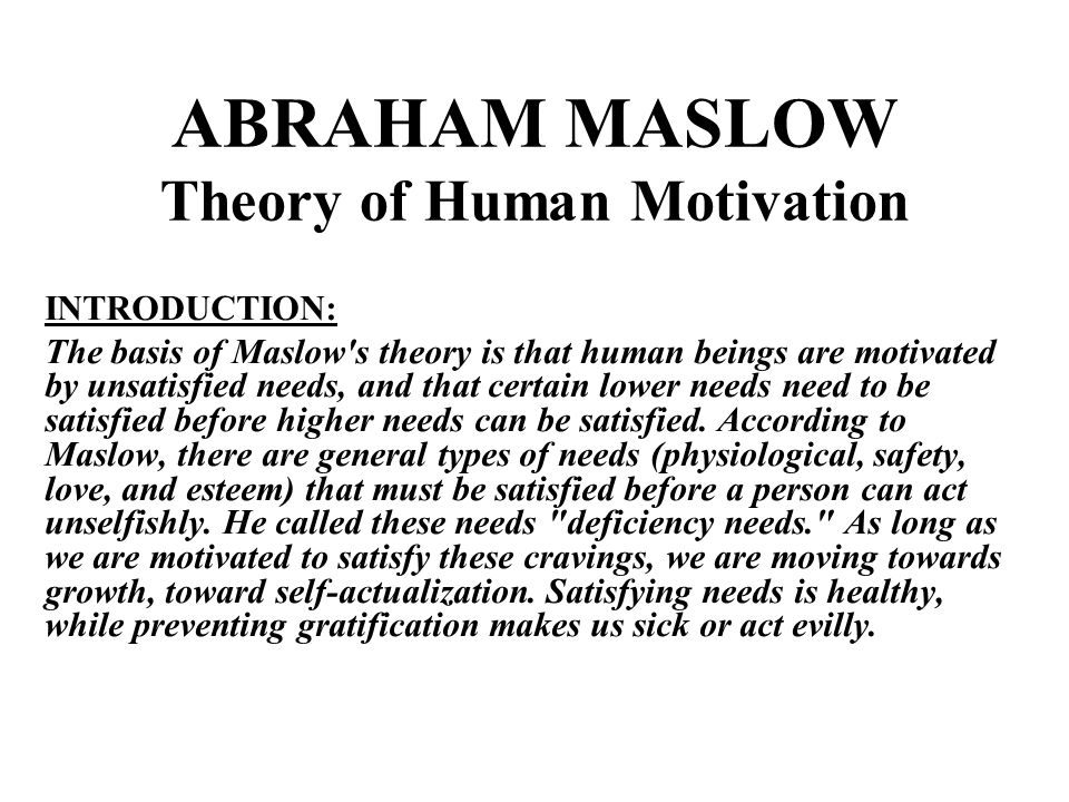 ABRAHAM MASLOW Theory of Human Motivation INTRODUCTION: The basis of Maslow s theory is that human beings are motivated by unsatisfied needs, and that certain lower needs need to be satisfied before higher needs can be satisfied.