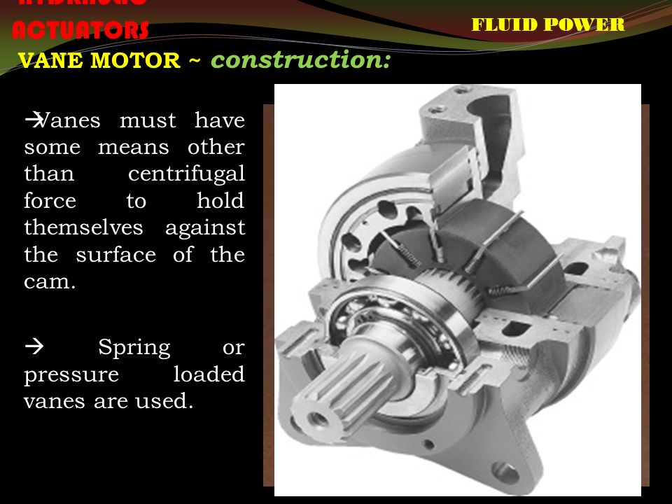 FLUID POWER HYDRAULIC ACTUATORS VANE MOTOR ~ construction:  Vanes must have some means other than centrifugal force to hold themselves against the surface of the cam.