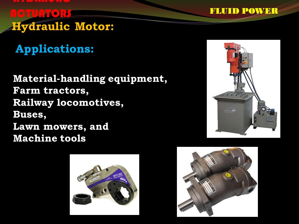 FLUID POWER HYDRAULIC ACTUATORS Hydraulic Motor: Material-handling equipment, Farm tractors, Railway locomotives, Buses, Lawn mowers, and Machine tools Applications: