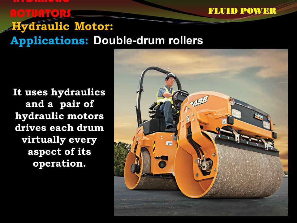 FLUID POWER HYDRAULIC ACTUATORS Hydraulic Motor: Applications: Double-drum rollers It uses hydraulics and a pair of hydraulic motors drives each drum virtually every aspect of its operation.