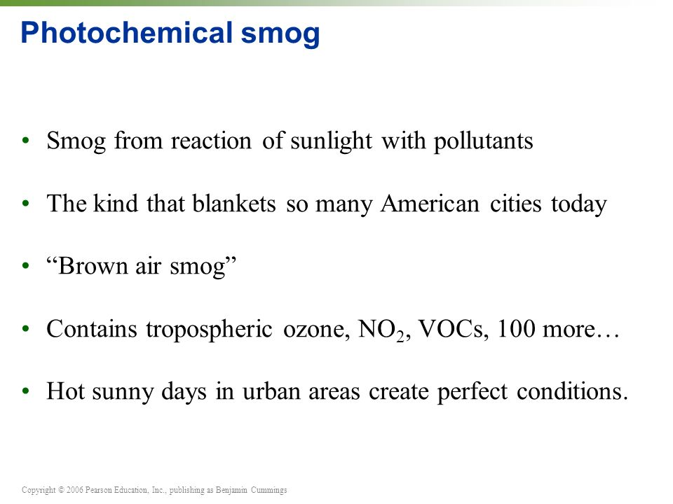 Copyright © 2006 Pearson Education, Inc., publishing as Benjamin Cummings Photochemical smog Smog from reaction of sunlight with pollutants The kind that blankets so many American cities today Brown air smog Contains tropospheric ozone, NO 2, VOCs, 100 more… Hot sunny days in urban areas create perfect conditions.
