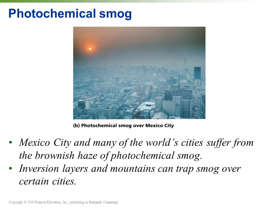 Copyright © 2006 Pearson Education, Inc., publishing as Benjamin Cummings Photochemical smog Mexico City and many of the world's cities suffer from the brownish haze of photochemical smog.