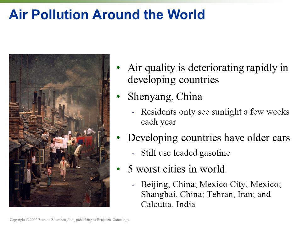 Air Pollution Around the World Air quality is deteriorating rapidly in developing countries Shenyang, China -Residents only see sunlight a few weeks each year Developing countries have older cars -Still use leaded gasoline 5 worst cities in world -Beijing, China; Mexico City, Mexico; Shanghai, China; Tehran, Iran; and Calcutta, India