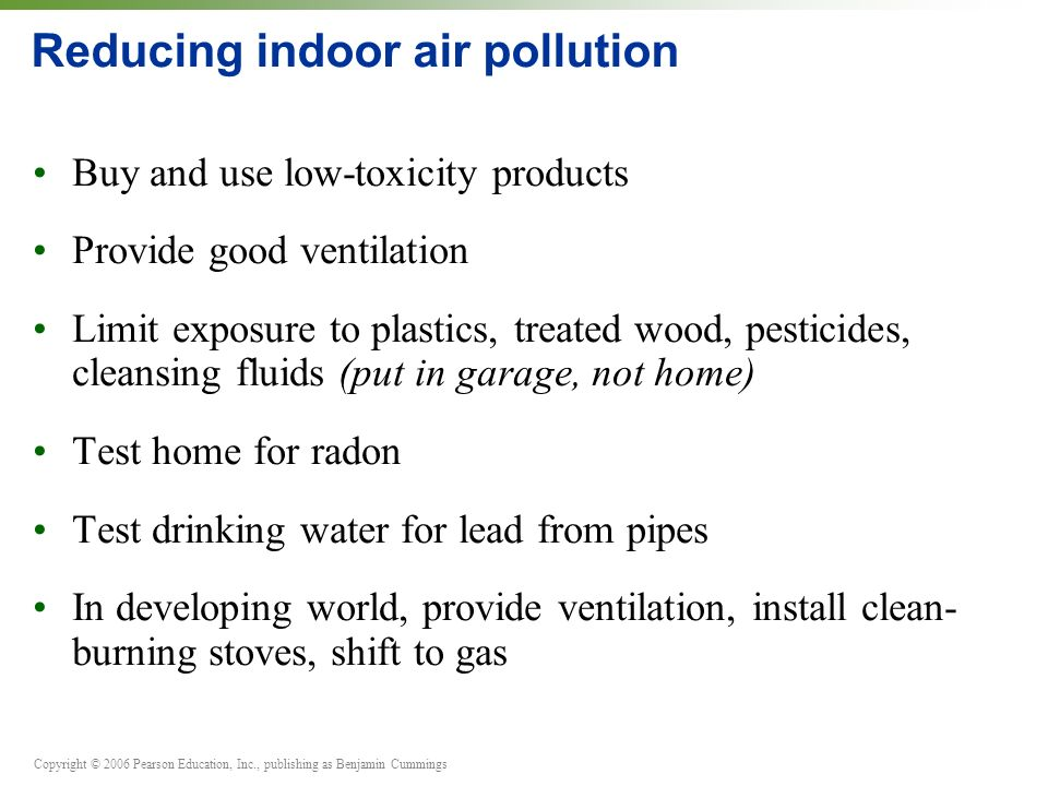 Copyright © 2006 Pearson Education, Inc., publishing as Benjamin Cummings Reducing indoor air pollution Buy and use low-toxicity products Provide good ventilation Limit exposure to plastics, treated wood, pesticides, cleansing fluids (put in garage, not home) Test home for radon Test drinking water for lead from pipes In developing world, provide ventilation, install clean- burning stoves, shift to gas