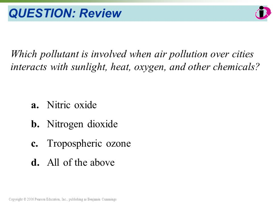 Copyright © 2006 Pearson Education, Inc., publishing as Benjamin Cummings QUESTION: Review Which pollutant is involved when air pollution over cities interacts with sunlight, heat, oxygen, and other chemicals.