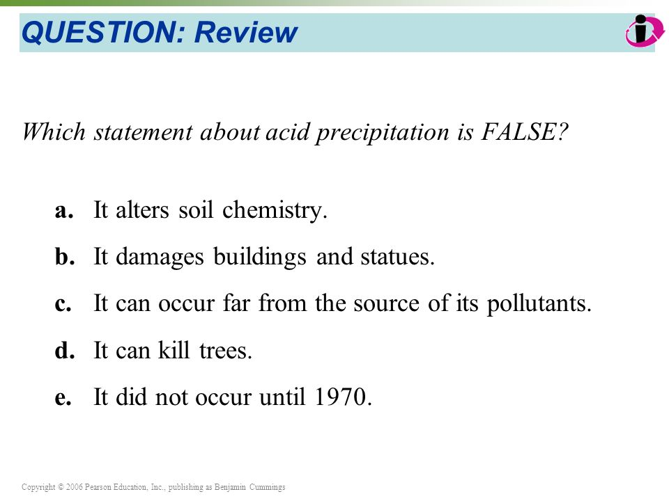 Copyright © 2006 Pearson Education, Inc., publishing as Benjamin Cummings QUESTION: Review Which statement about acid precipitation is FALSE.