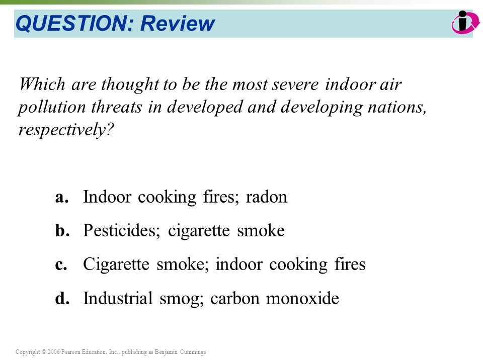 Copyright © 2006 Pearson Education, Inc., publishing as Benjamin Cummings QUESTION: Review Which are thought to be the most severe indoor air pollution threats in developed and developing nations, respectively.