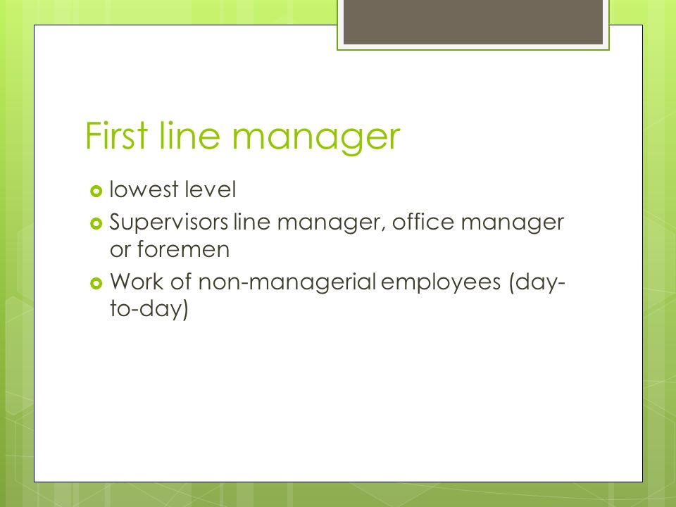 First line manager  lowest level  Supervisors line manager, office manager or foremen  Work of non-managerial employees (day- to-day)