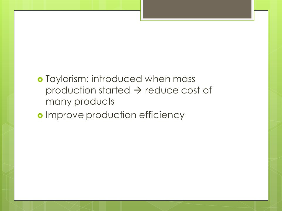  Taylorism: introduced when mass production started  reduce cost of many products  Improve production efficiency