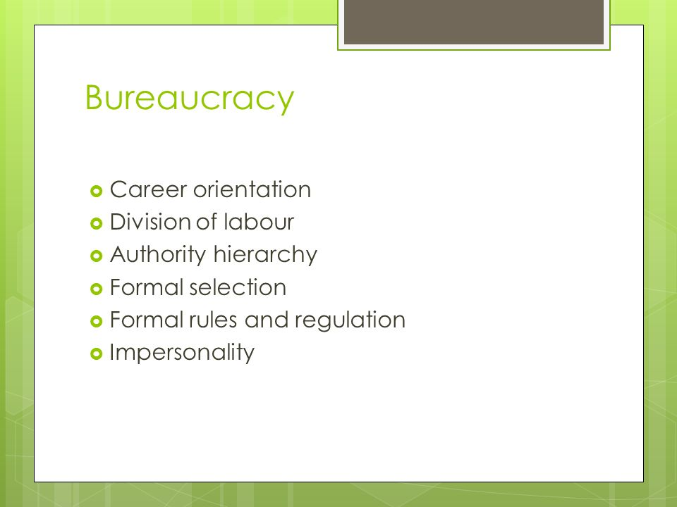 Bureaucracy  Career orientation  Division of labour  Authority hierarchy  Formal selection  Formal rules and regulation  Impersonality