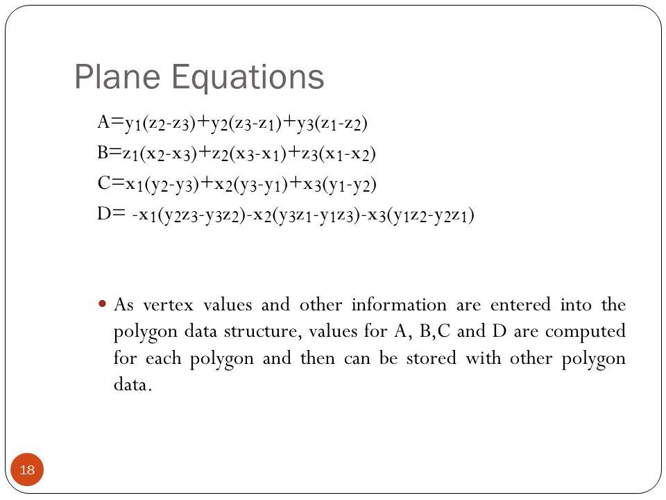 Plane Equations 18 A=y 1 (z 2 -z 3 )+y 2 (z 3 -z 1 )+y 3 (z 1 -z 2 ) B=z 1 (x 2 -x 3 )+z 2 (x 3 -x 1 )+z 3 (x 1 -x 2 ) C=x 1 (y 2 -y 3 )+x 2 (y 3 -y 1 )+x 3 (y 1 -y 2 ) D= -x 1 (y 2 z 3 -y 3 z 2 )-x 2 (y 3 z 1 -y 1 z 3 )-x 3 (y 1 z 2 -y 2 z 1 ) As vertex values and other information are entered into the polygon data structure, values for A, B,C and D are computed for each polygon and then can be stored with other polygon data.