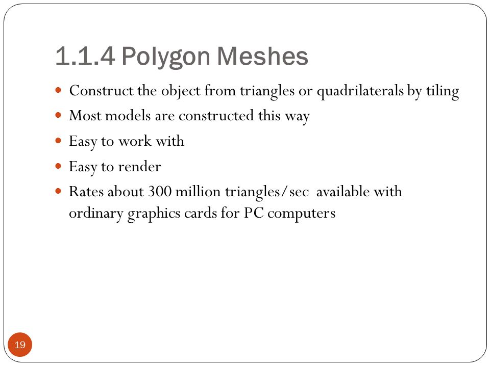 1.1.4 Polygon Meshes 19 Construct the object from triangles or quadrilaterals by tiling Most models are constructed this way Easy to work with Easy to render Rates about 300 million triangles/sec available with ordinary graphics cards for PC computers