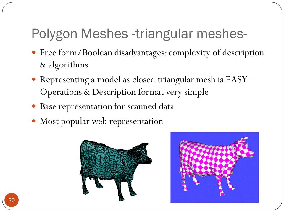 Polygon Meshes -triangular meshes- 20 Free form/Boolean disadvantages: complexity of description & algorithms Representing a model as closed triangular mesh is EASY – Operations & Description format very simple Base representation for scanned data Most popular web representation