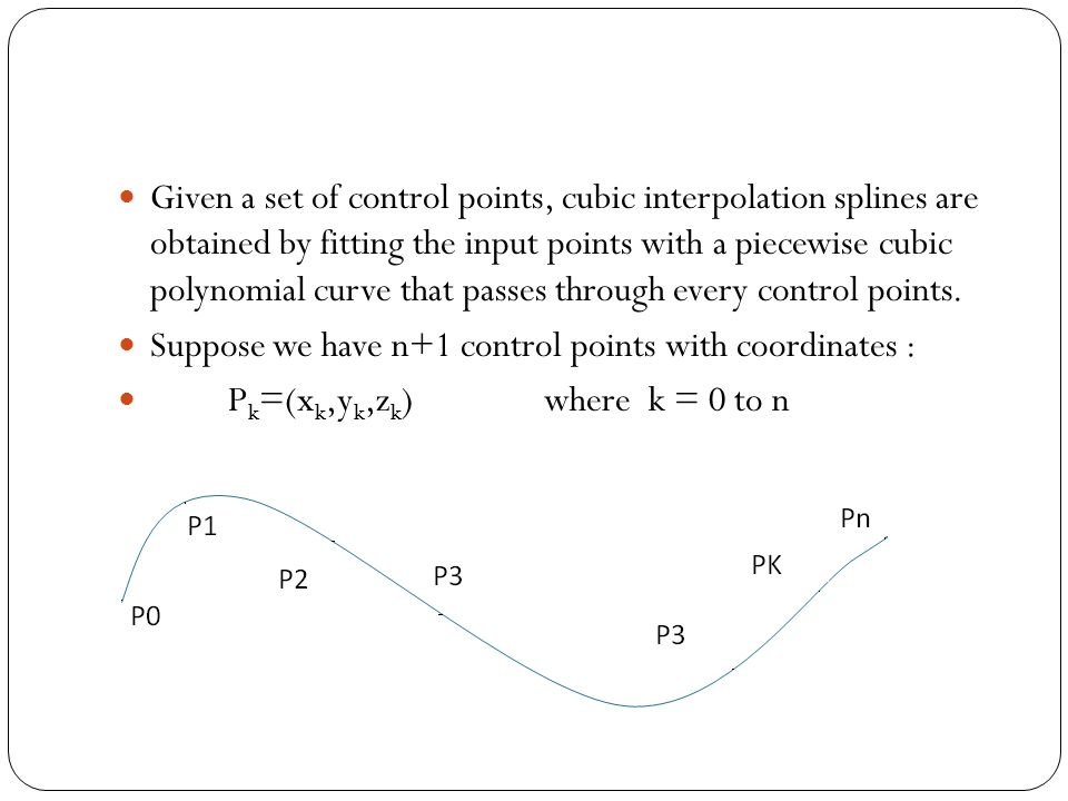 Given a set of control points, cubic interpolation splines are obtained by fitting the input points with a piecewise cubic polynomial curve that passes through every control points.