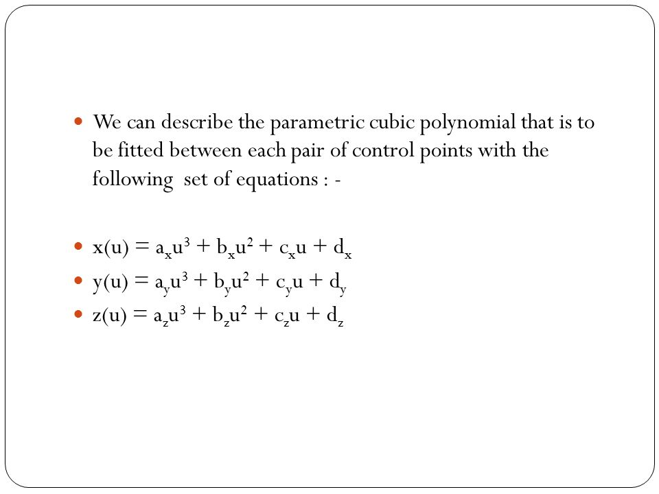 We can describe the parametric cubic polynomial that is to be fitted between each pair of control points with the following set of equations : - x(u) = a x u 3 + b x u 2 + c x u + d x y(u) = a y u 3 + b y u 2 + c y u + d y z(u) = a z u 3 + b z u 2 + c z u + d z