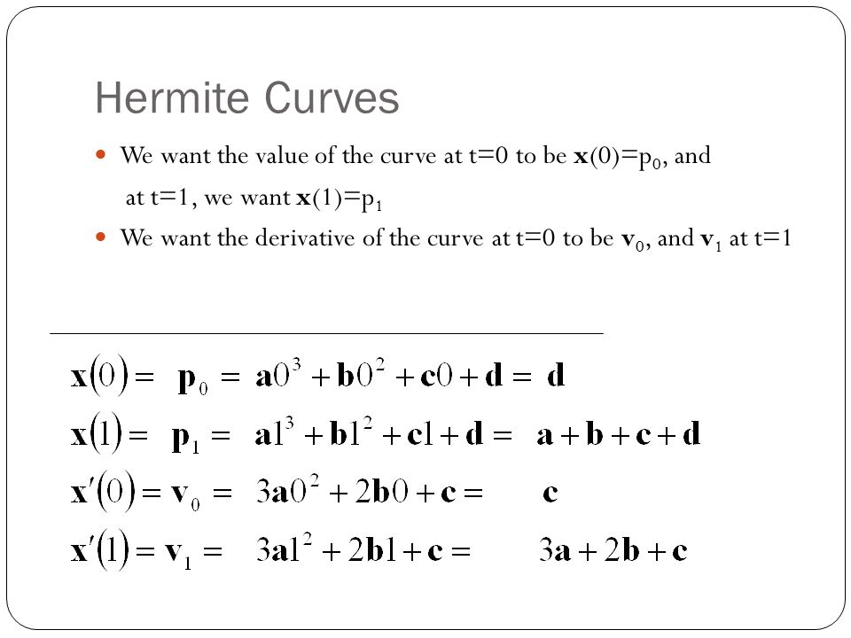 Hermite Curves We want the value of the curve at t=0 to be x(0)=p 0, and at t=1, we want x(1)=p 1 We want the derivative of the curve at t=0 to be v 0, and v 1 at t=1