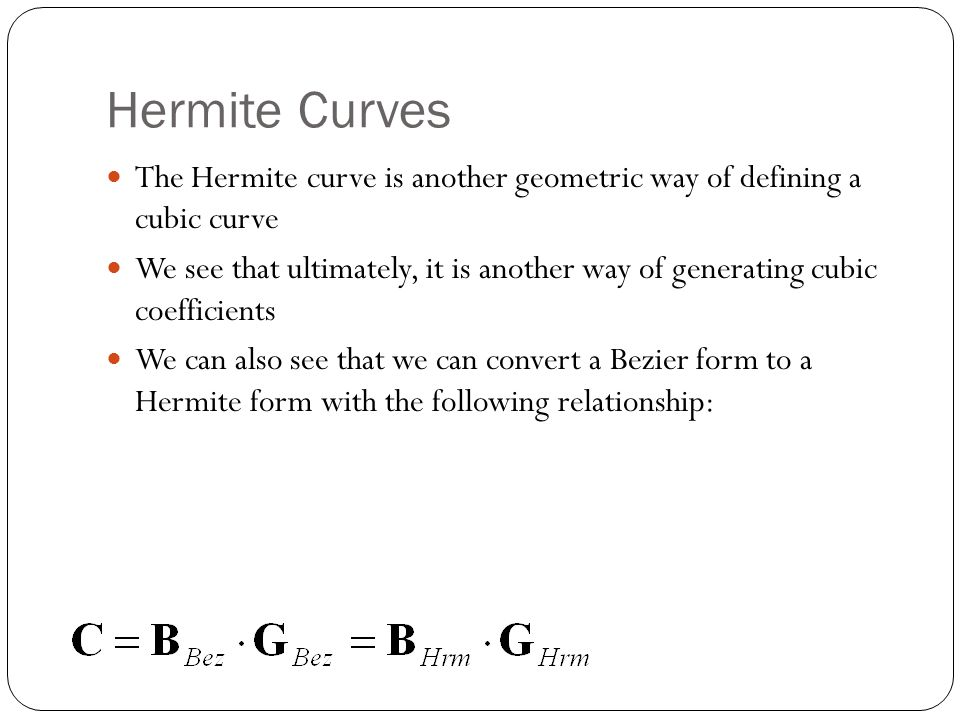Hermite Curves The Hermite curve is another geometric way of defining a cubic curve We see that ultimately, it is another way of generating cubic coefficients We can also see that we can convert a Bezier form to a Hermite form with the following relationship: