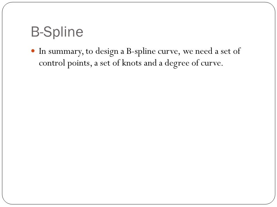 In summary, to design a B-spline curve, we need a set of control points, a set of knots and a degree of curve.