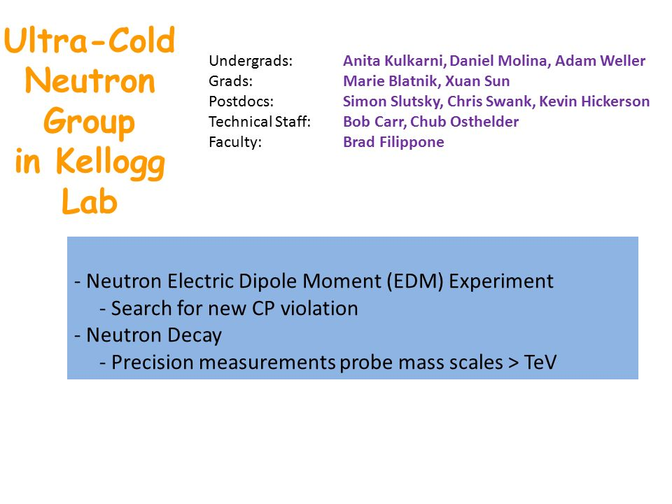 Ultra-Cold Neutron Group in Kellogg Lab - Neutron Electric Dipole Moment (EDM) Experiment - Search for new CP violation - Neutron Decay - Precision measurements probe mass scales > TeV Undergrads: Anita Kulkarni, Daniel Molina, Adam Weller Grads: Marie Blatnik, Xuan Sun Postdocs: Simon Slutsky, Chris Swank, Kevin Hickerson Technical Staff: Bob Carr, Chub Osthelder Faculty: Brad Filippone