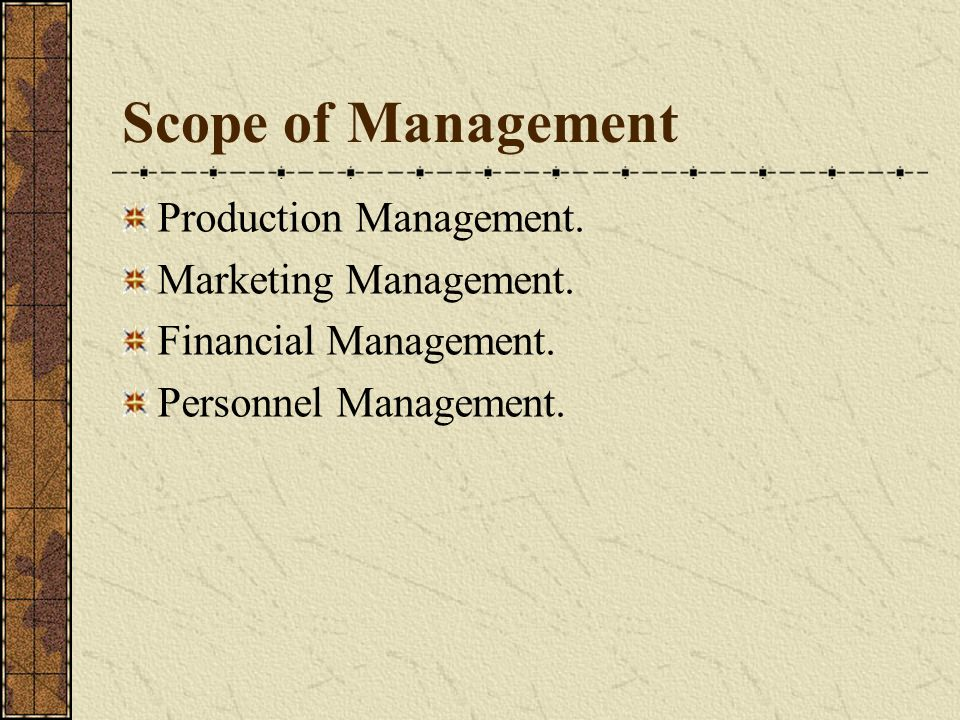 Scope of Management Production Management. Marketing Management. Financial Management. Personnel Management.