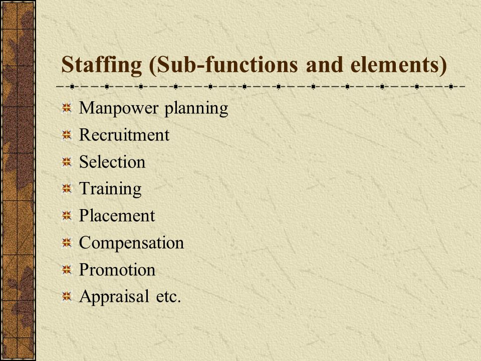 Staffing (Sub-functions and elements) Manpower planning Recruitment Selection Training Placement Compensation Promotion Appraisal etc.