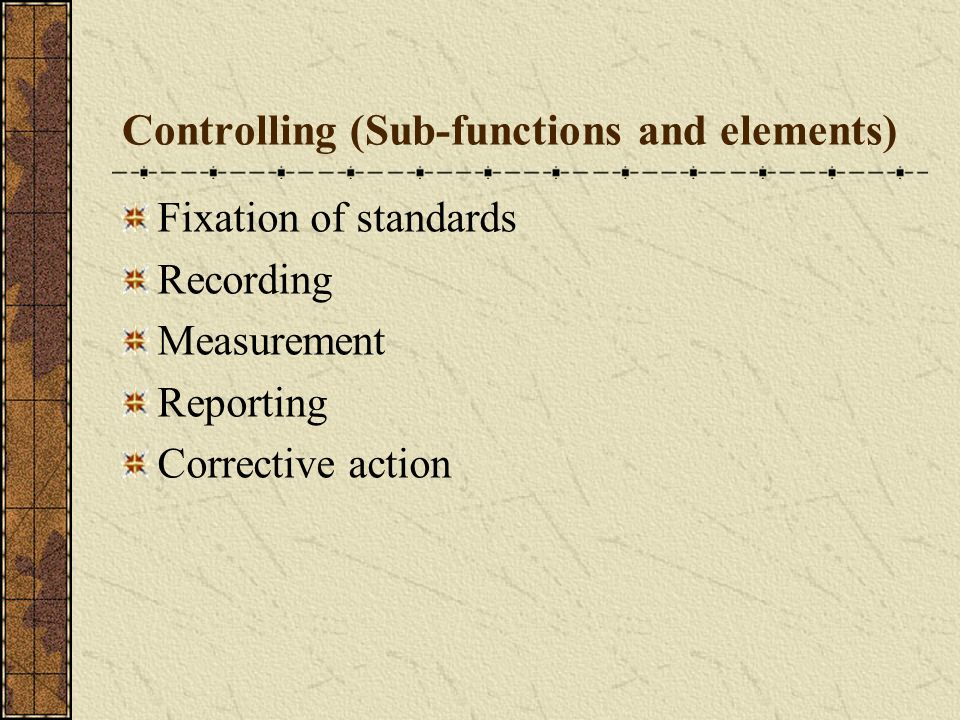 Controlling (Sub-functions and elements) Fixation of standards Recording Measurement Reporting Corrective action