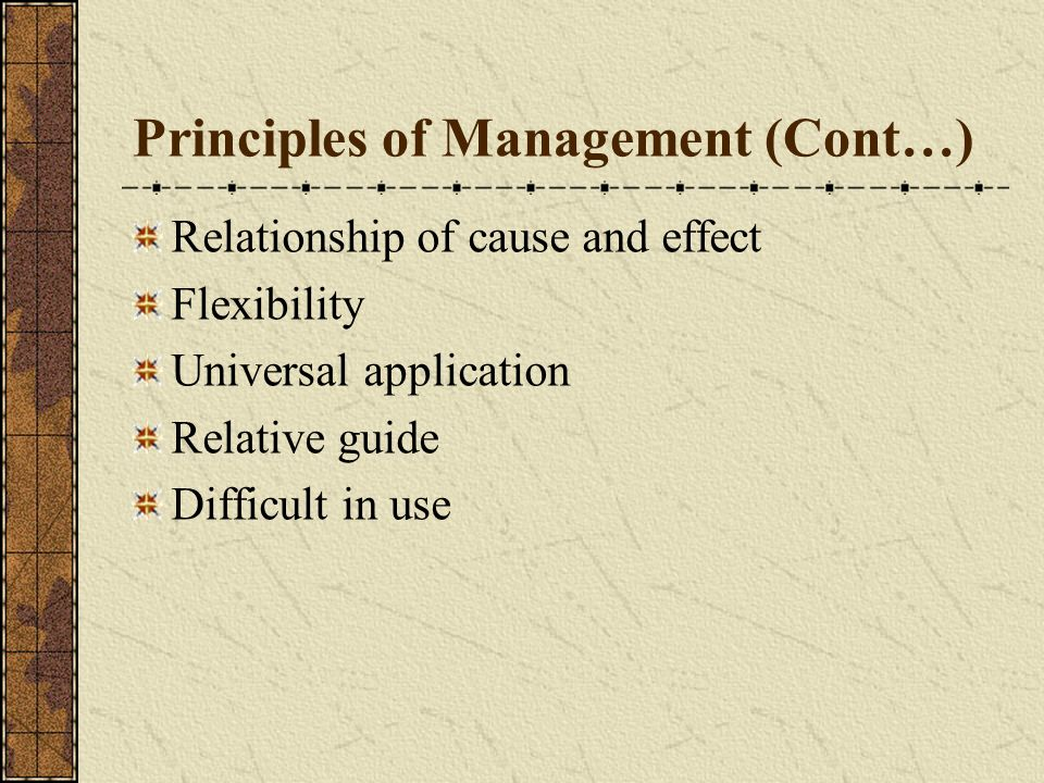 Principles of Management (Cont…) Relationship of cause and effect Flexibility Universal application Relative guide Difficult in use