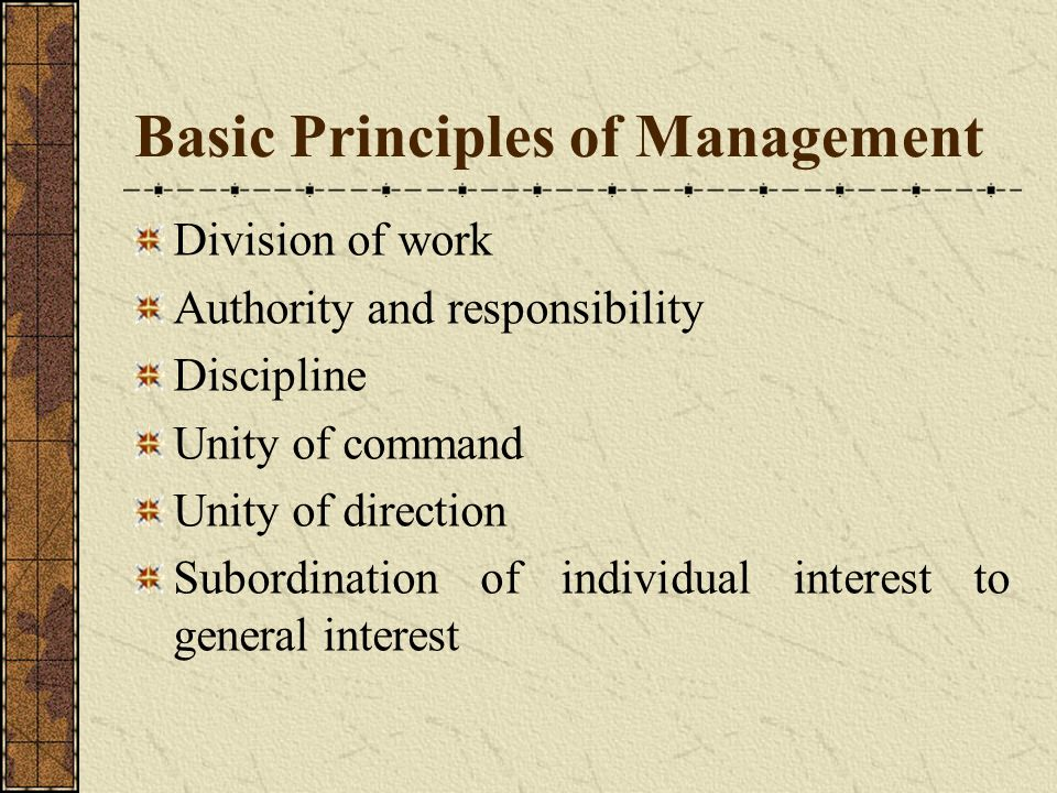 Basic Principles of Management Division of work Authority and responsibility Discipline Unity of command Unity of direction Subordination of individua