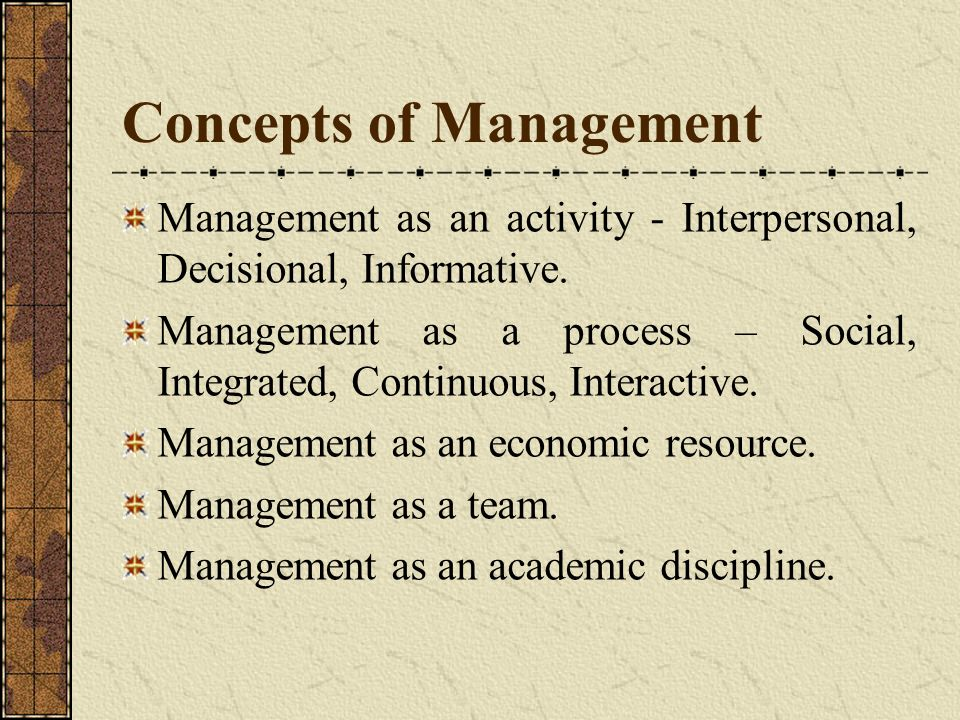 Concepts of Management Management as an activity - Interpersonal, Decisional, Informative. Management as a process – Social, Integrated, Continuous, I