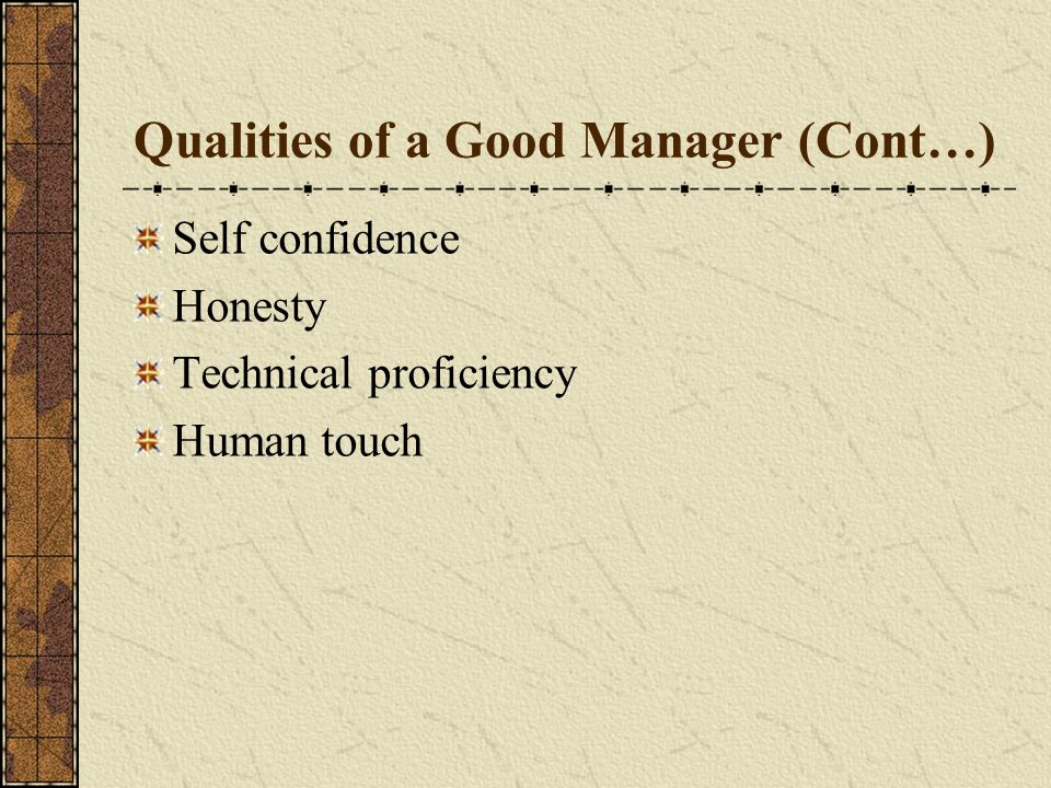 Qualities of a Good Manager (Cont…) Self confidence Honesty Technical proficiency Human touch