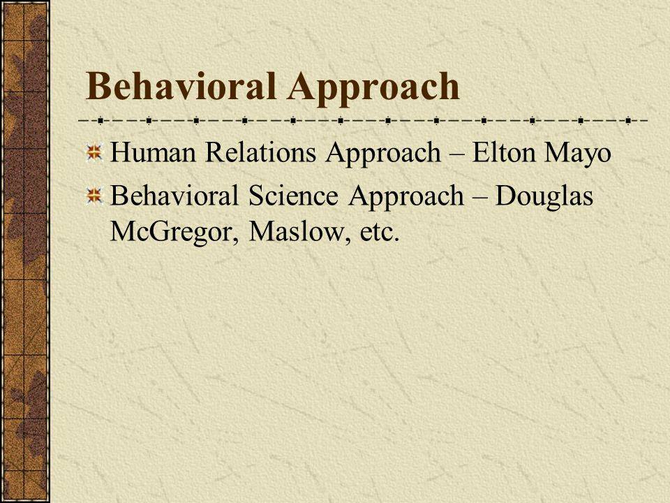 Behavioral Approach Human Relations Approach – Elton Mayo Behavioral Science Approach – Douglas McGregor, Maslow, etc.