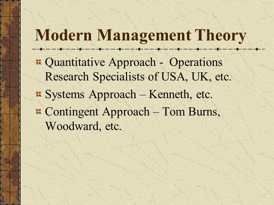 Modern Management Theory Quantitative Approach - Operations Research Specialists of USA, UK, etc. Systems Approach – Kenneth, etc. Contingent Approach