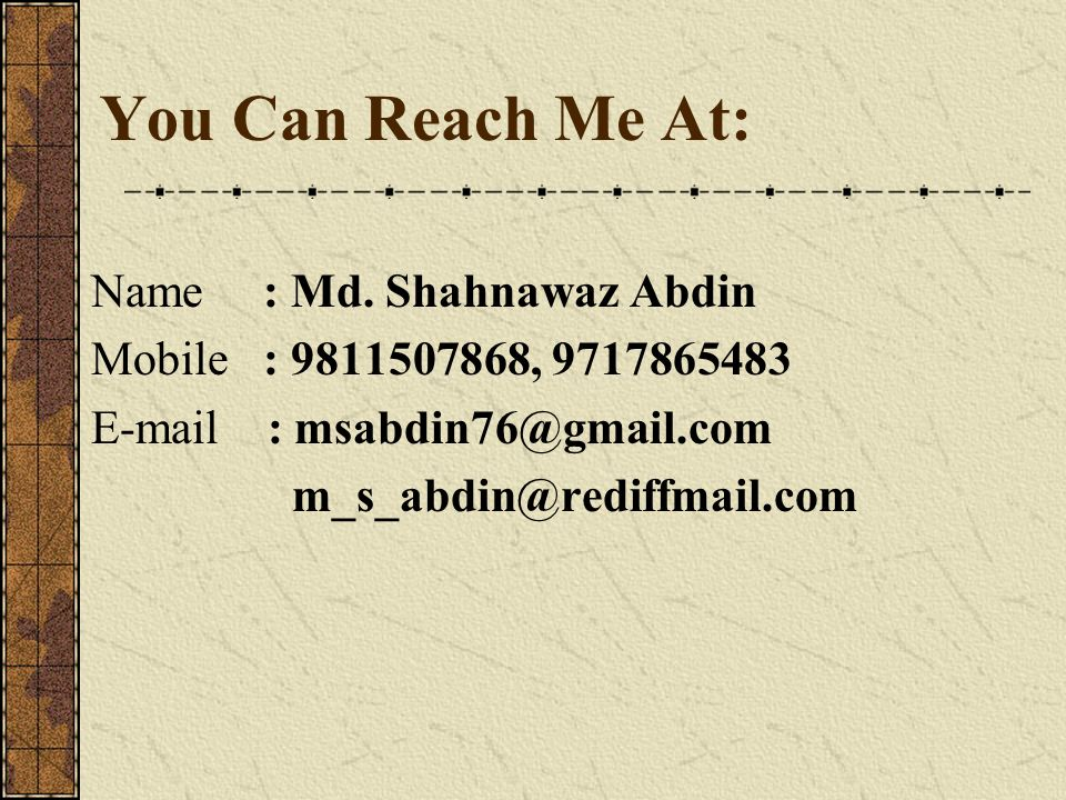 You Can Reach Me At: Name : Md. Shahnawaz Abdin Mobile : 9811507868, 9717865483 E-mail : msabdin76@gmail.com m_s_abdin@rediffmail.com