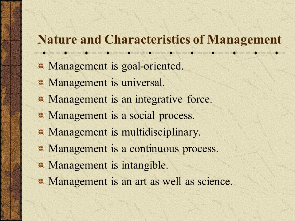 Nature and Characteristics of Management Management is goal-oriented. Management is universal. Management is an integrative force. Management is a soc