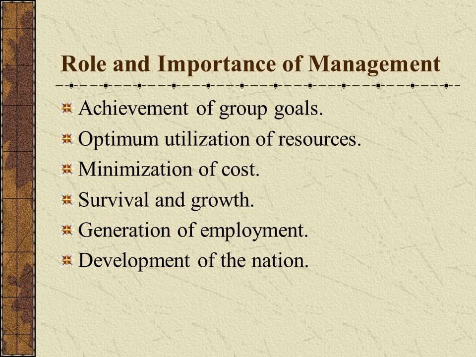 Role and Importance of Management Achievement of group goals. Optimum utilization of resources. Minimization of cost. Survival and growth. Generation