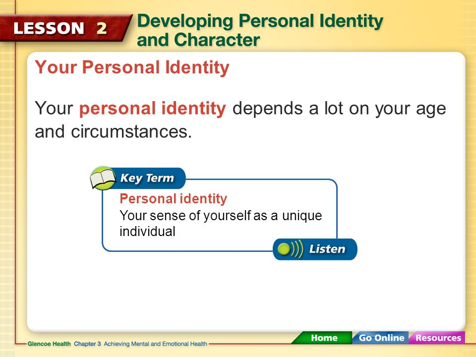 Your sense of yourself as a unique individual Your Personal Identity Your personal identity depends a lot on your age and circumstances.