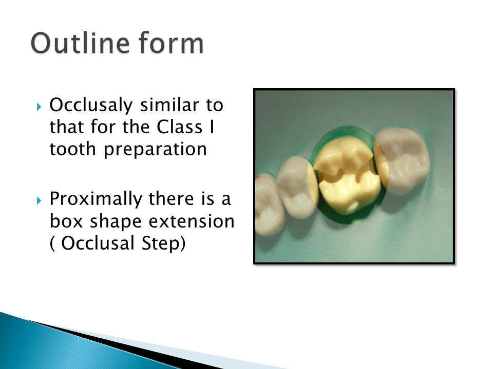  Occlusaly similar to that for the Class I tooth preparation  Proximally there is a box shape extension ( Occlusal Step)