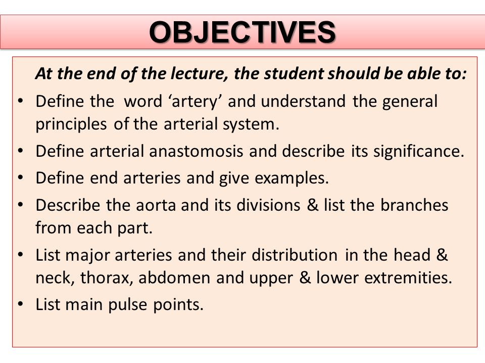 OBJECTIVESOBJECTIVES At the end of the lecture, the student should be able to: Define the word 'artery' and understand the general principles of the arterial system.