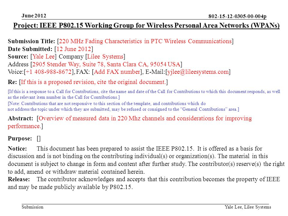 p Submission June 2012 Yale Lee, Lilee Systems Project: IEEE P Working Group for Wireless Personal Area Networks (WPANs) Submission Title: [220 MHz Fading Characteristics in PTC Wireless Communications] Date Submitted: [12 June 2012] Source: [Yale Lee] Company [Lilee Systems] Address [2905 Stender Way, Suite 78, Santa Clara CA, USA] Voice:[ ], FAX: [Add FAX number], Re: [If this is a proposed revision, cite the original document.] [If this is a response to a Call for Contributions, cite the name and date of the Call for Contributions to which this document responds, as well as the relevant item number in the Call for Contributions.] [Note: Contributions that are not responsive to this section of the template, and contributions which do not address the topic under which they are submitted, may be refused or consigned to the General Contributions area.] Abstract:[Overview of measured data in 220 Mhz channels and considerations for improving performance.] Purpose:[] Notice:This document has been prepared to assist the IEEE P