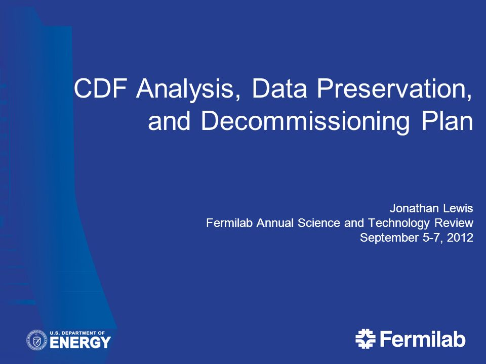 CDF Analysis, Data Preservation, and Decommissioning Plan Jonathan Lewis Fermilab Annual Science and Technology Review September 5-7, 2012