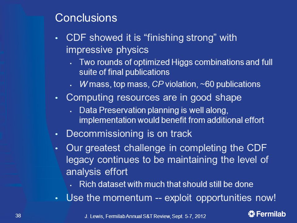 Conclusions CDF showed it is finishing strong with impressive physics  Two rounds of optimized Higgs combinations and full suite of final publications  W mass, top mass, CP violation, ~60 publications Computing resources are in good shape  Data Preservation planning is well along, implementation would benefit from additional effort Decommissioning is on track Our greatest challenge in completing the CDF legacy continues to be maintaining the level of analysis effort  Rich dataset with much that should still be done Use the momentum -- exploit opportunities now.
