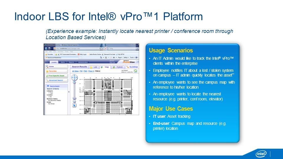 Indoor LBS for Intel® vPro™1 Platform Usage Scenarios An IT Admin would like to track the Intel ® vPro™ clients within the enterprise Employee notifies IT about a lost / stolen system on campus – IT admin quickly locates the asset ** An employee wants to see the campus map with reference to his/her location An employee wants to locate the nearest resource (e.g.