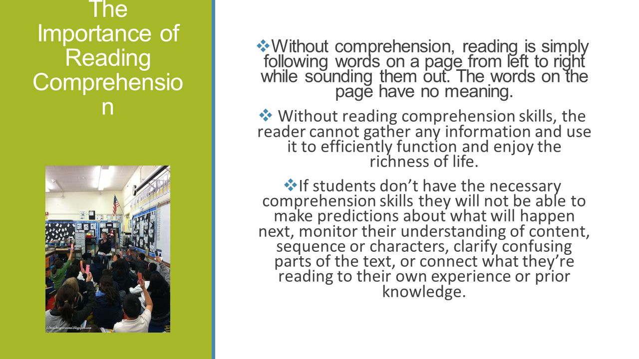 The Importance of Reading Comprehensio n  Without comprehension, reading is simply following words on a page from left to right while sounding them out.