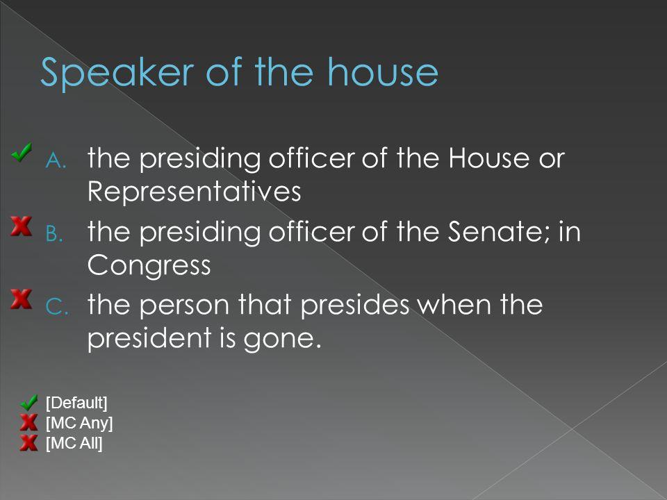 A. the presiding officer of the House or Representatives B.