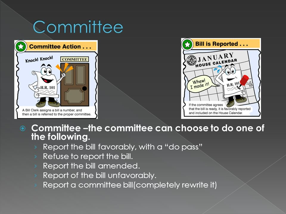 › Resolution : Opinion on a matter; does not have the force of law; no presidential approval › Bill : proposed law; applies to the entire nation  Bill in Committee › Most bills introduced Congress are pigeonholed – die in committee